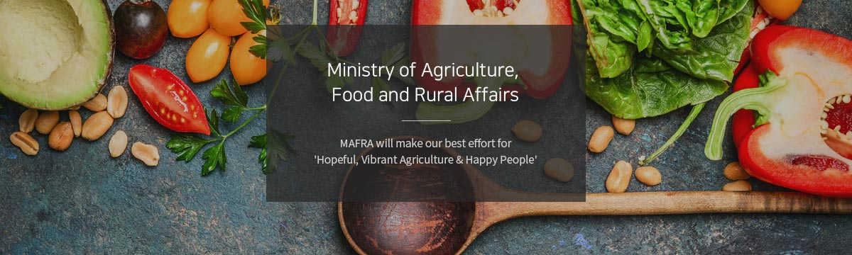 Ministry of Agriculture Food and Rural Affairs. MAFRA will make our best effoort for 'Hopeful, Vibrant Agriculture & Happy People'